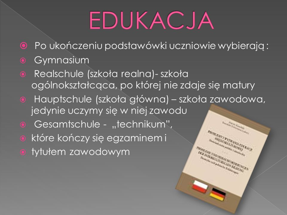 Po ukończeniu podstawówki uczniowie wybierają : Gymnasium Realschule (szkoła realna)- szkoła ogólnokształcąca, po której nie zdaje się matury Hauptschule (szkoła główna) – szkoła zawodowa, jedynie uczymy się w niej zawodu Gesamtschule - technikum, które kończy się egzaminem i tytułem zawodowym