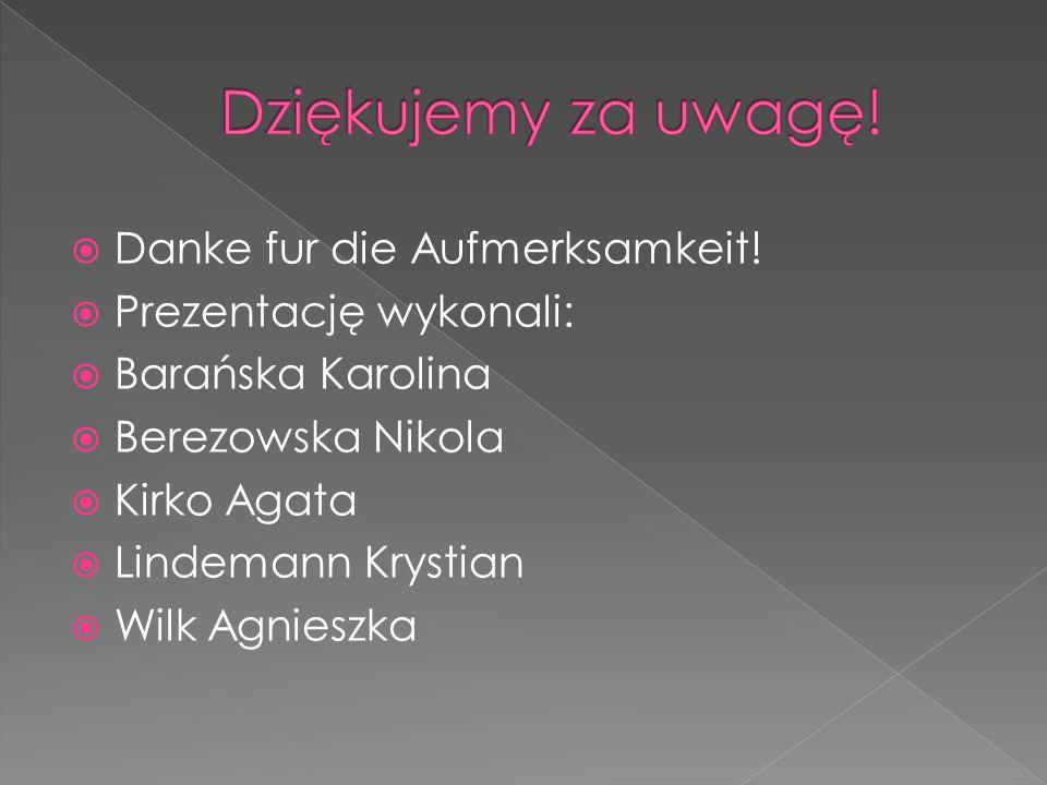 Danke fur die Aufmerksamkeit! Prezentację wykonali: Barańska Karolina Berezowska Nikola Kirko Agata Lindemann Krystian Wilk Agnieszka