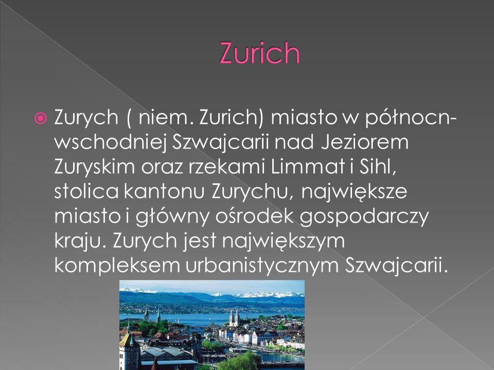 Zurych ( niem. Zurich) miasto w północn- wschodniej Szwajcarii nad Jeziorem Zuryskim oraz rzekami Limmat i Sihl, stolica kantonu Zurychu, największe m