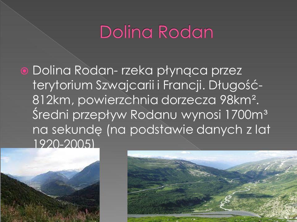 Dolina Rodan- rzeka płynąca przez terytorium Szwajcarii i Francji. Długość- 812km, powierzchnia dorzecza 98km². Średni przepływ Rodanu wynosi 1700m³ n