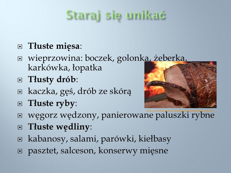 Tłuste mięsa : wieprzowina: boczek, golonka, żeberka, karkówka, łopatka Tłusty drób : kaczka, gęś, drób ze skórą Tłuste ryby : węgorz wędzony, paniero