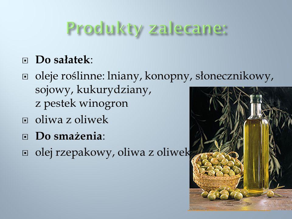 Do sałatek : oleje roślinne: lniany, konopny, słonecznikowy, sojowy, kukurydziany, z pestek winogron oliwa z oliwek Do smażenia : olej rzepakowy, oliw