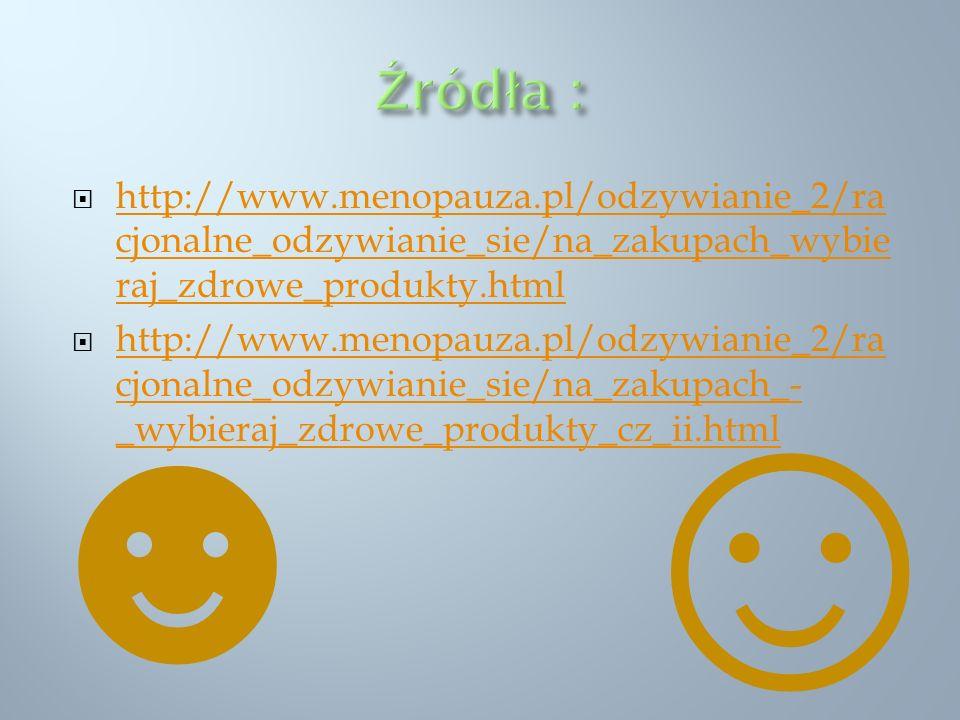 http://www.menopauza.pl/odzywianie_2/ra cjonalne_odzywianie_sie/na_zakupach_wybie raj_zdrowe_produkty.html http://www.menopauza.pl/odzywianie_2/ra cjo