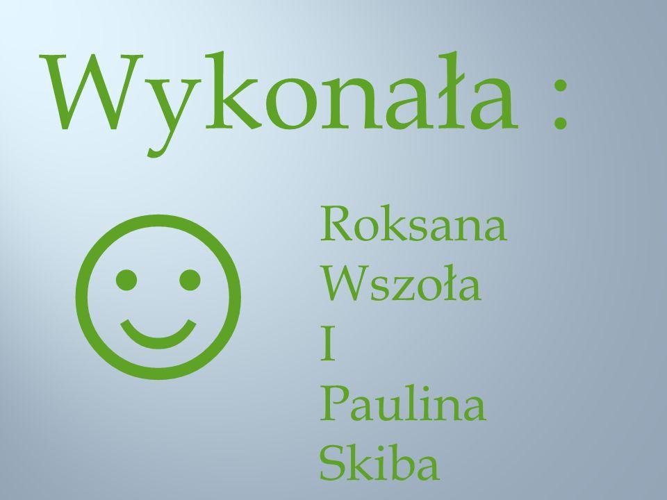 Wykonała : Roksana Wszoła I Paulina Skiba