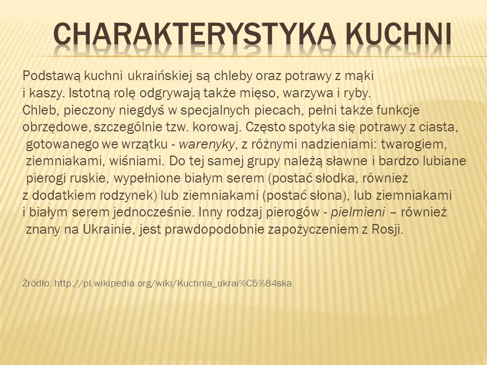 Podstawą kuchni ukraińskiej są chleby oraz potrawy z mąki i kaszy. Istotną rolę odgrywają także mięso, warzywa i ryby. Chleb, pieczony niegdyś w specj