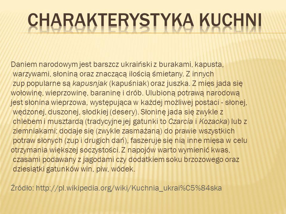 Daniem narodowym jest barszcz ukraiński z burakami, kapusta, warzywami, słoniną oraz znaczącą ilością śmietany. Z innych zup popularne są kapusnjak (k