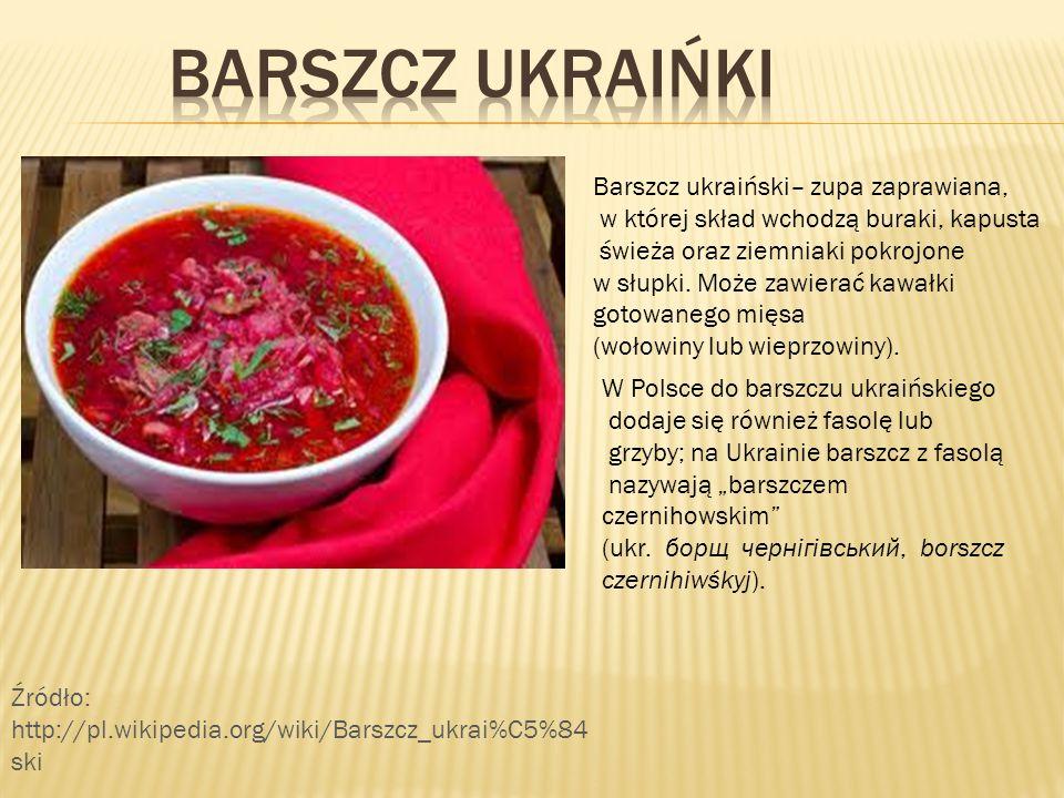 Barszcz ukraiński– zupa zaprawiana, w której skład wchodzą buraki, kapusta świeża oraz ziemniaki pokrojone w słupki. Może zawierać kawałki gotowanego