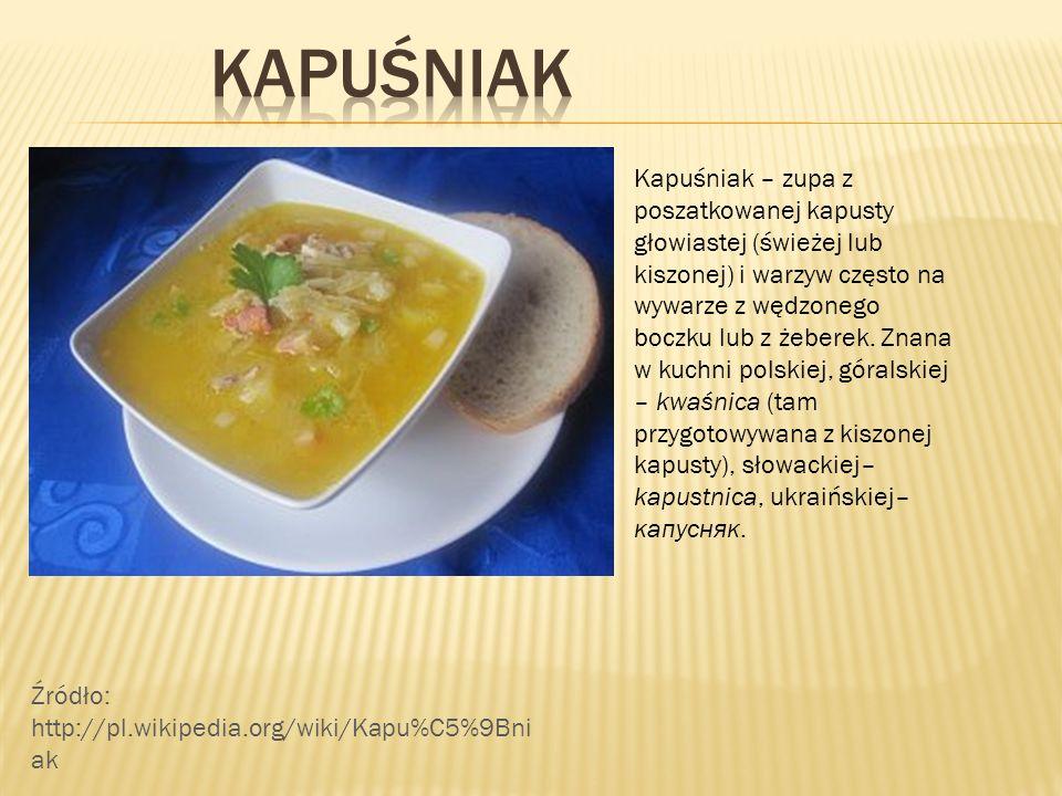Kapuśniak – zupa z poszatkowanej kapusty głowiastej (świeżej lub kiszonej) i warzyw często na wywarze z wędzonego boczku lub z żeberek. Znana w kuchni