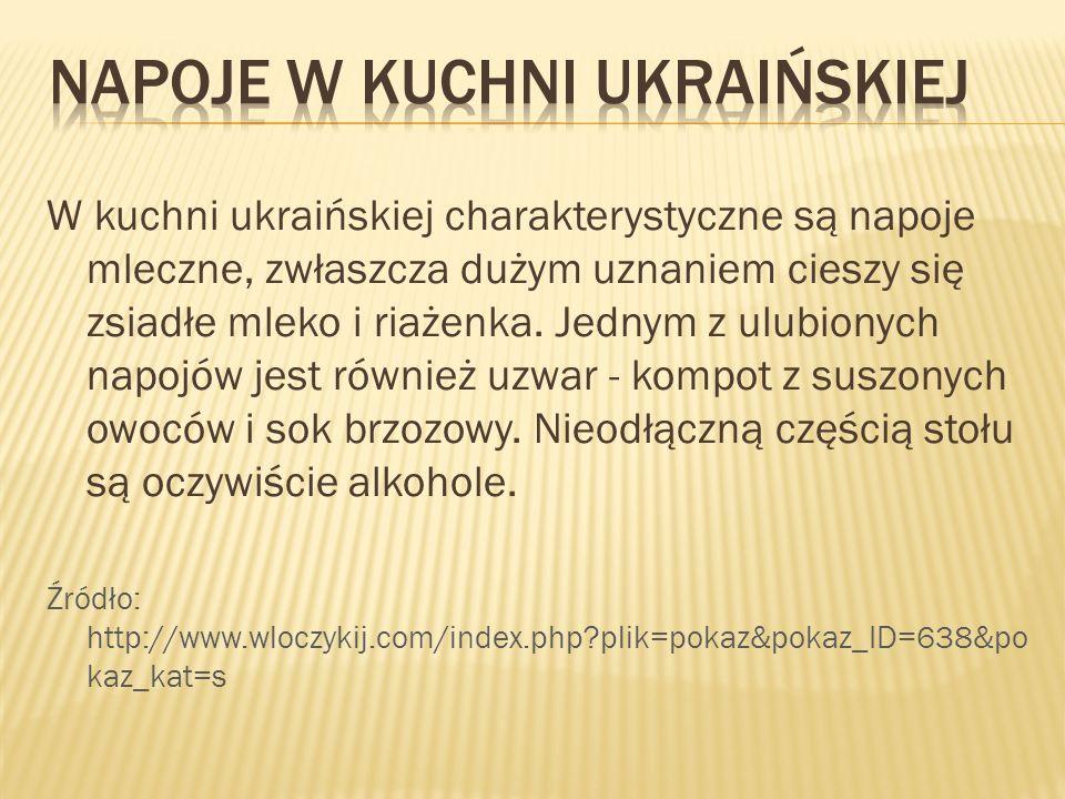 W kuchni ukraińskiej charakterystyczne są napoje mleczne, zwłaszcza dużym uznaniem cieszy się zsiadłe mleko i riażenka. Jednym z ulubionych napojów je