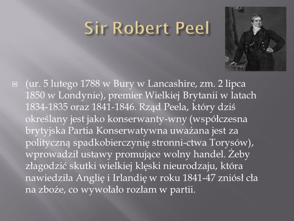 (ur. 5 lutego 1788 w Bury w Lancashire, zm. 2 lipca 1850 w Londynie), premier Wielkiej Brytanii w latach 1834-1835 oraz 1841-1846. Rząd Peela, który d