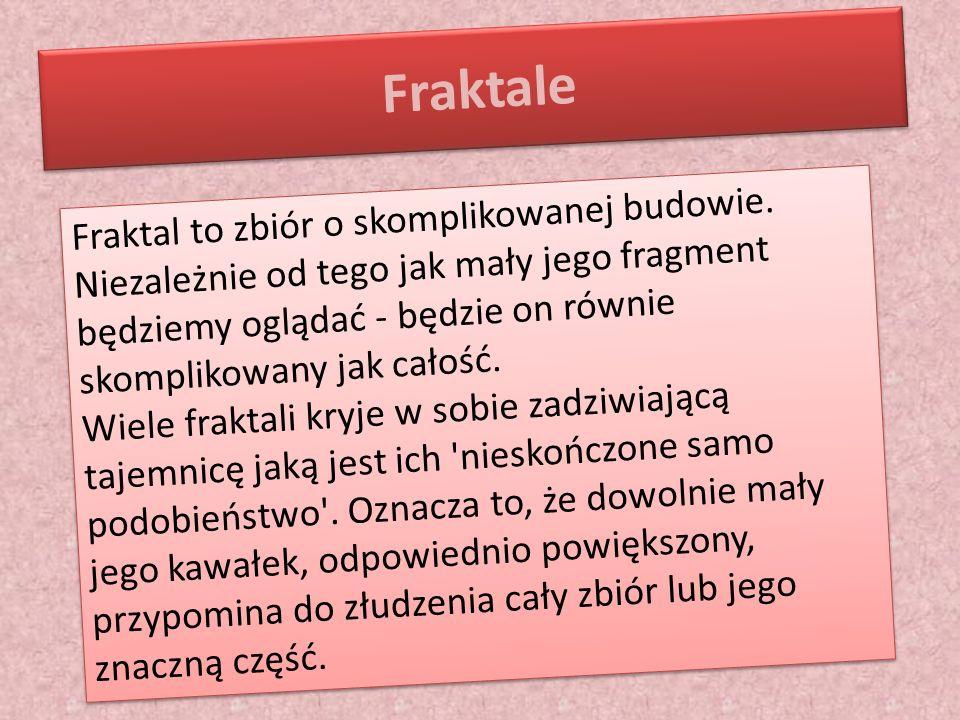Fraktale Fraktal to zbiór o skomplikowanej budowie. Niezależnie od tego jak mały jego fragment będziemy oglądać - będzie on równie skomplikowany jak c