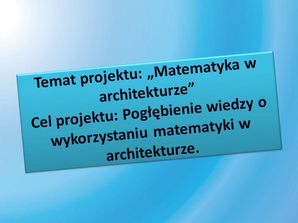 Temat projektu: Matematyka w architekturze Cel projektu: Pogłębienie wiedzy o wykorzystaniu matematyki w architekturze.