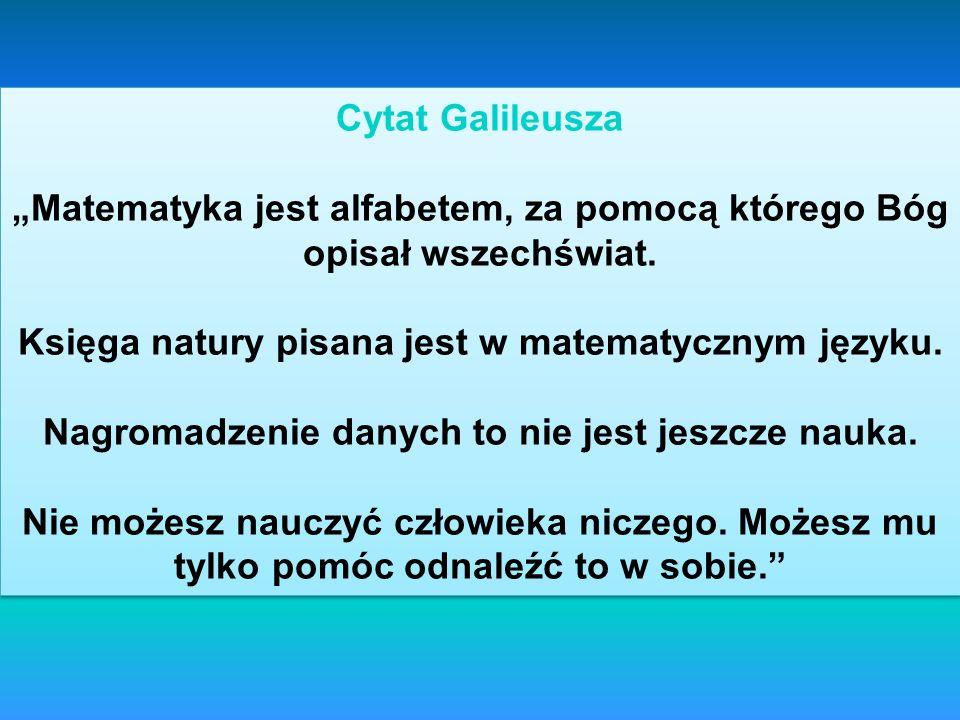 Cytat Galileusza Matematyka jest alfabetem, za pomocą którego Bóg opisał wszechświat. Księga natury pisana jest w matematycznym języku. Nagromadzenie