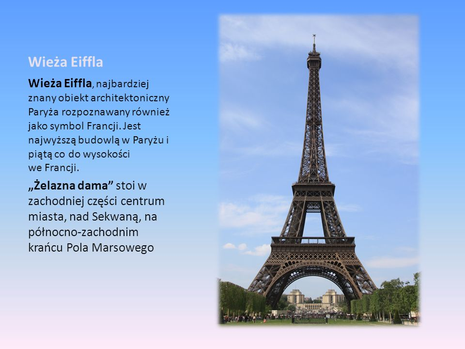 Wieża Eiffla Wieża Eiffla, najbardziej znany obiekt architektoniczny Paryża rozpoznawany również jako symbol Francji. Jest najwyższą budowlą w Paryżu
