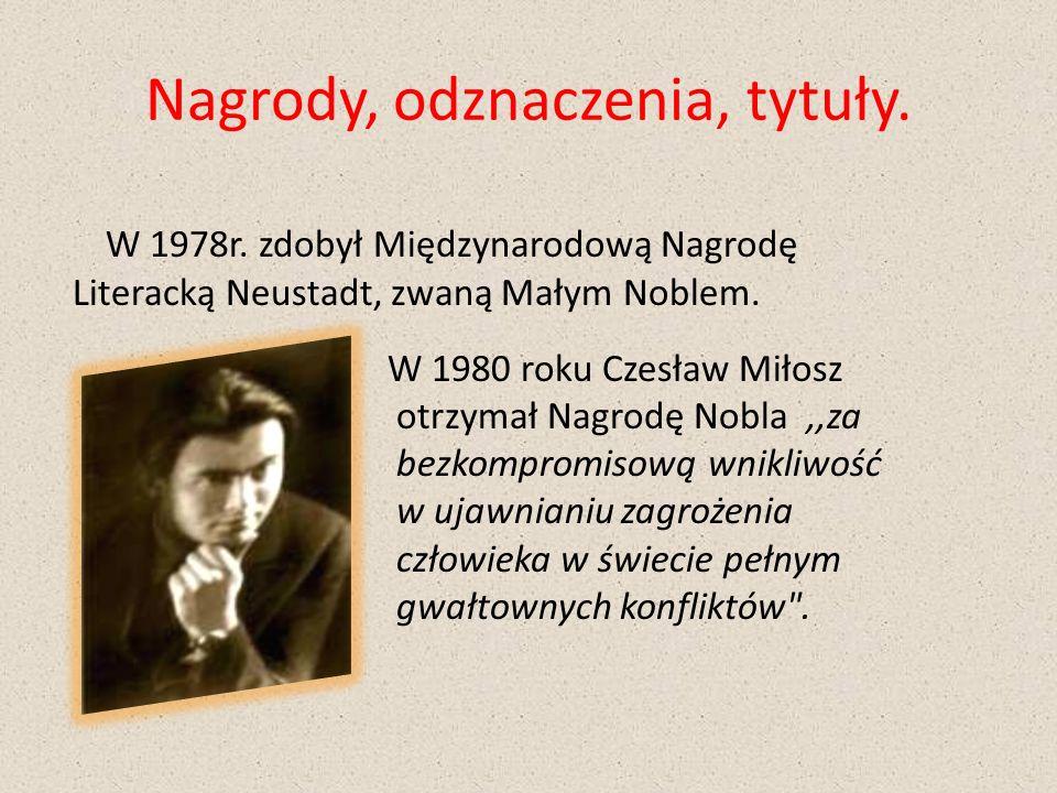 Nagrody, odznaczenia, tytuły. W 1978r. zdobył Międzynarodową Nagrodę Literacką Neustadt, zwaną Małym Noblem. W 1980 roku Czesław Miłosz otrzymał Nagro