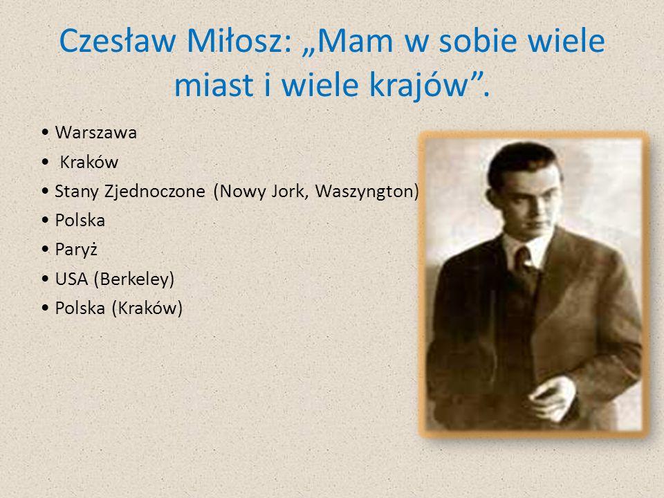 Czesław Miłosz: Mam w sobie wiele miast i wiele krajów. Warszawa Kraków Stany Zjednoczone (Nowy Jork, Waszyngton) Polska Paryż USA (Berkeley) Polska (