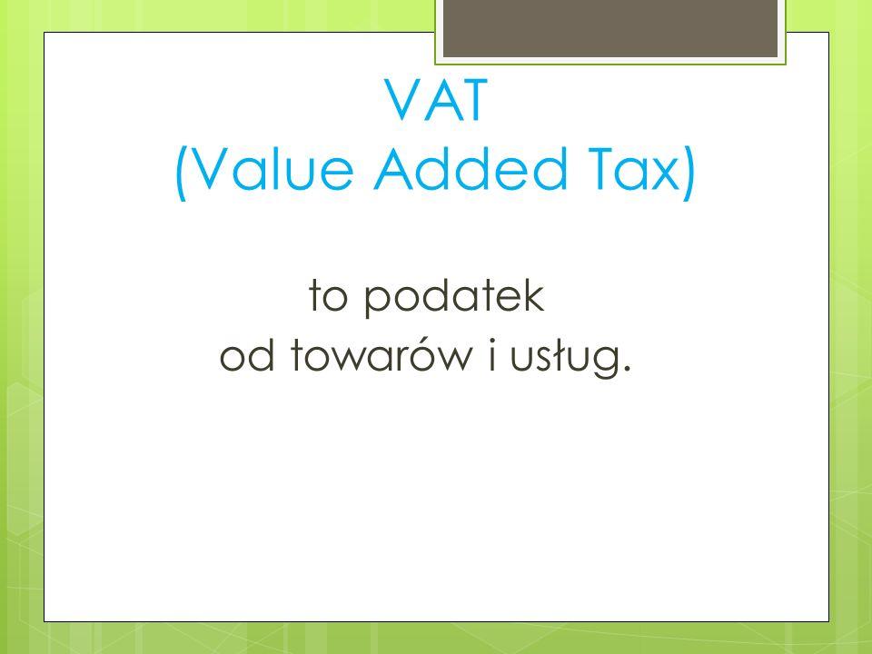 VAT (Value Added Tax) to podatek od towarów i usług.