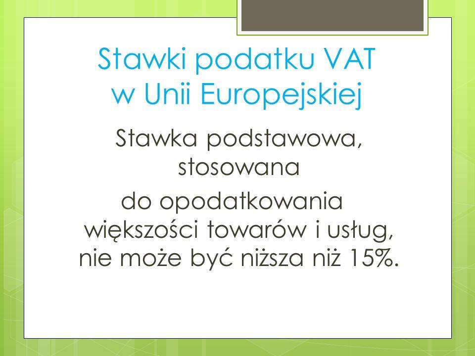 Stawki podatku VAT w Unii Europejskiej Stawka podstawowa, stosowana do opodatkowania większości towarów i usług, nie może być niższa niż 15%.