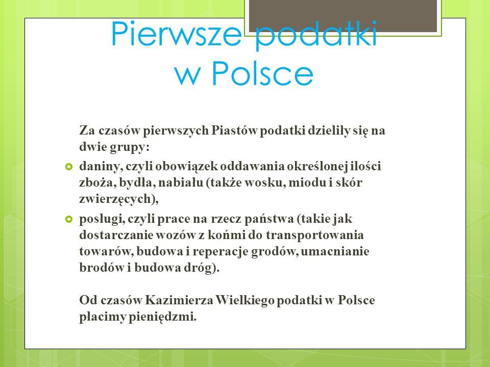 Pierwsze podatki w Polsce Za czasów pierwszych Piastów podatki dzieliły się na dwie grupy: daniny, czyli obowiązek oddawania określonej ilości zboża,
