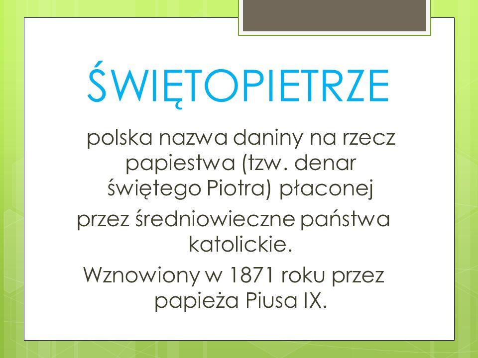 ŚWIĘTOPIETRZE polska nazwa daniny na rzecz papiestwa (tzw. denar świętego Piotra) płaconej przez średniowieczne państwa katolickie. Wznowiony w 1871 r