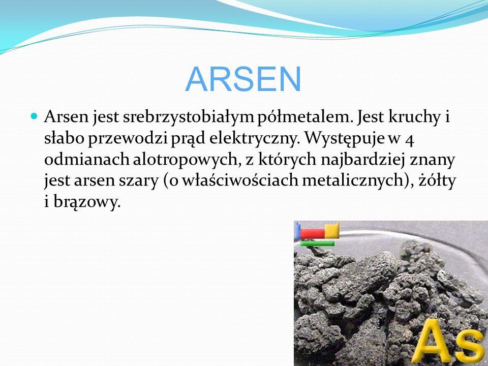 ARSEN Arsen jest srebrzystobiałym półmetalem.Jest kruchy i słabo przewodzi prąd elektryczny.