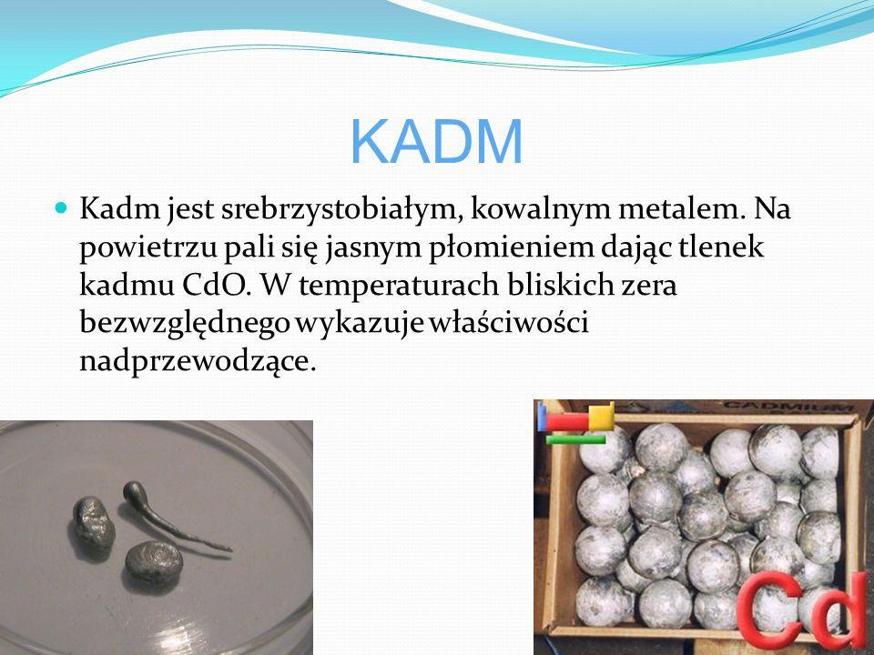 KADM Kadm jest srebrzystobiałym, kowalnym metalem.