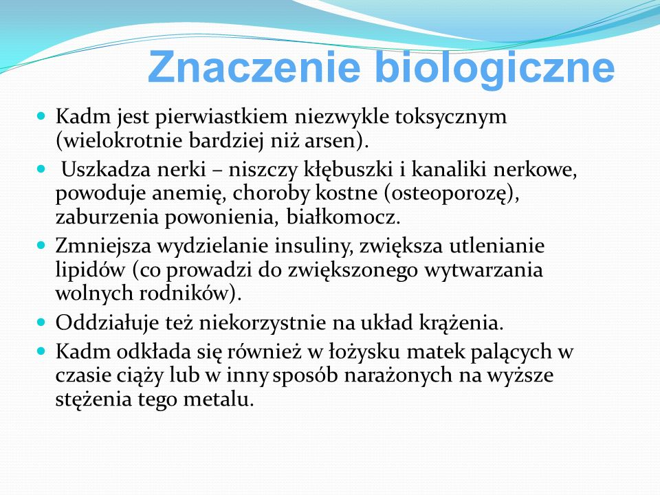 Znaczenie biologiczne Kadm jest pierwiastkiem niezwykle toksycznym (wielokrotnie bardziej niż arsen).