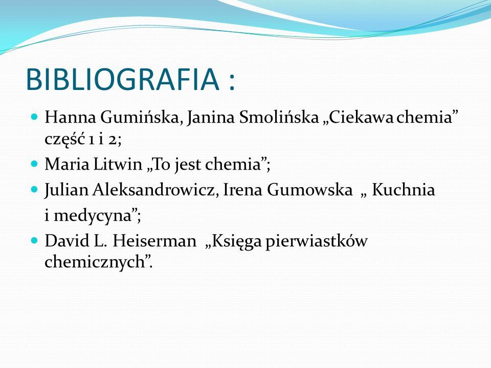BIBLIOGRAFIA : Hanna Gumińska, Janina Smolińska Ciekawa chemia część 1 i 2; Maria Litwin To jest chemia; Julian Aleksandrowicz, Irena Gumowska Kuchnia i medycyna; David L.