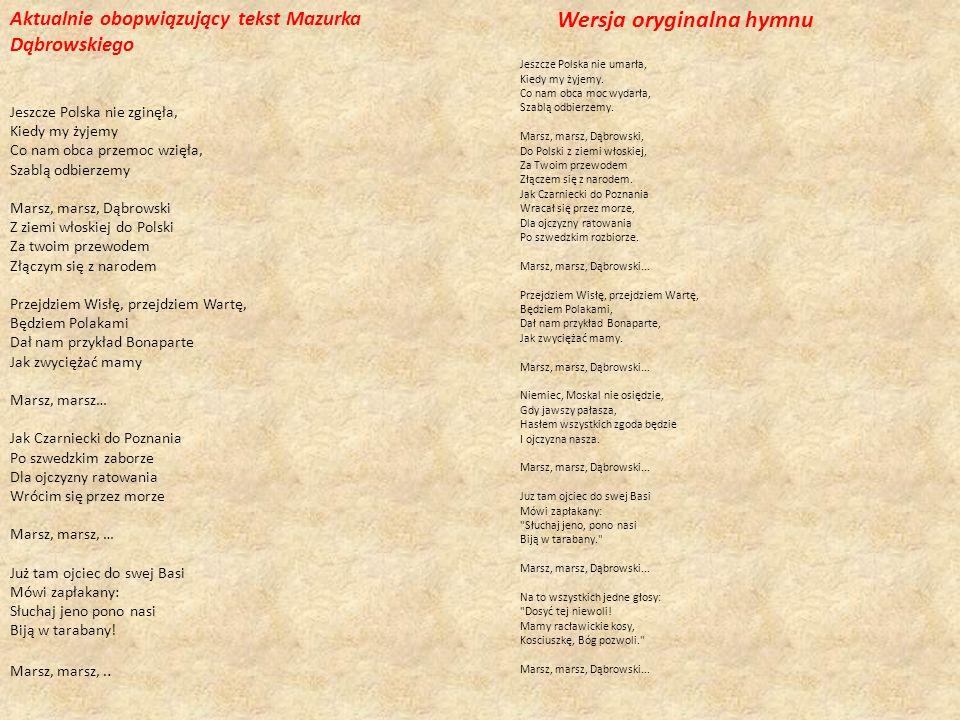 Jeszcze Polska nie zginęła, Kiedy my żyjemy Co nam obca przemoc wzięła, Szablą odbierzemy Marsz, marsz, Dąbrowski Z ziemi włoskiej do Polski Za twoim