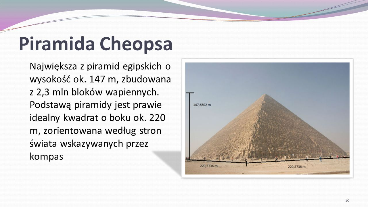 Piramida Cheopsa Wymiary po wybudowaniu wysokość do wierzchołka – 146,59 m długości boków: zachodni – 230 m 35,9 cm wschodni – 230 m 39,2 cm północny – 230 m 25,5 cm południowy – 230 m 45,3 cm kąt nachylenia ścian bocznych – 51°50 11