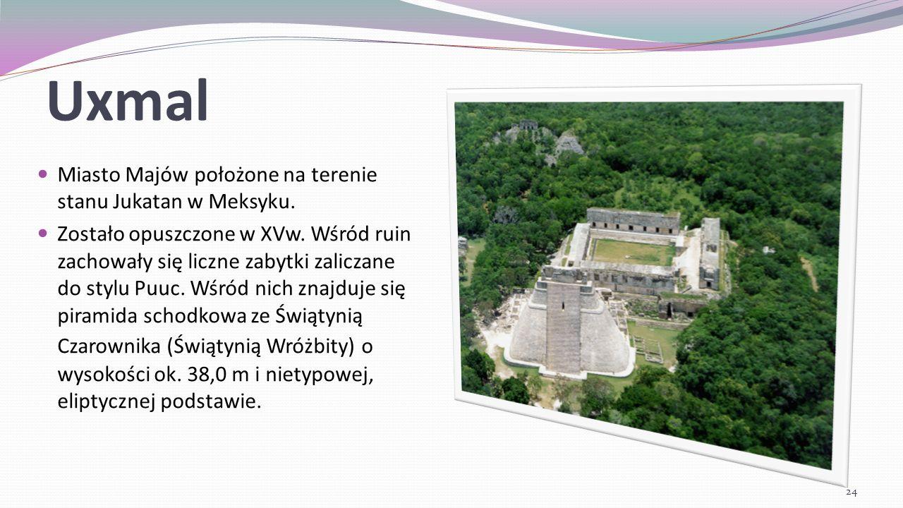 Uxmal Miasto Majów położone na terenie stanu Jukatan w Meksyku. Zostało opuszczone w XVw. Wśród ruin zachowały się liczne zabytki zaliczane do stylu P