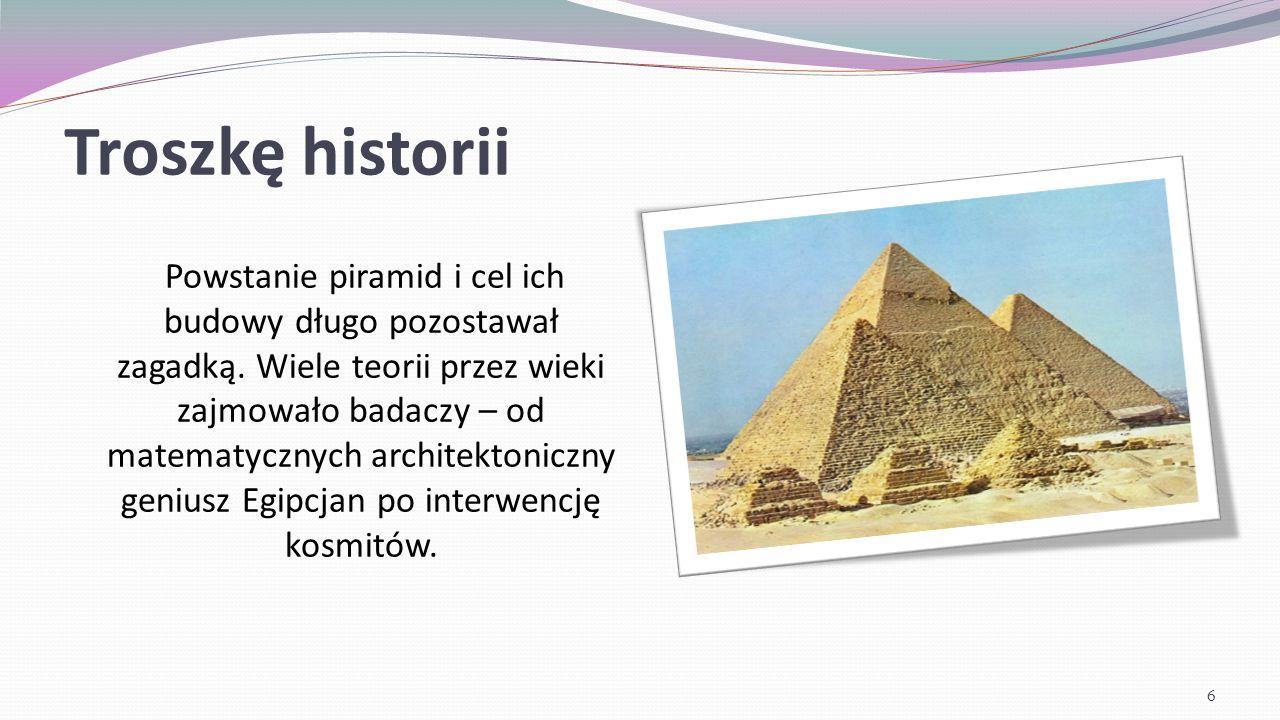Troszkę historii Dziś najprawdopodobniejszą wersją wydaje się ta mówiąca, iż piramidy powstawały jako grobowce dla władców egipskich, a ich budowa polegała na stworzenie podstawy – kwadrat (cztery boki prawie identycznej długości).