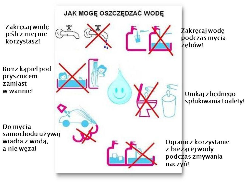 Zakręcaj wodę podczas mycia zębów! Do mycia samochodu używaj wiadra z wodą, a nie węża! Unikaj zbędnego spłukiwania toalety! Ogranicz korzystanie z bi