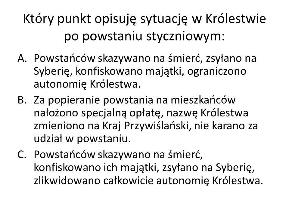 Który punkt opisuję sytuację w Królestwie po powstaniu styczniowym: A.Powstańców skazywano na śmierć, zsyłano na Syberię, konfiskowano majątki, ograniczono autonomię Królestwa.