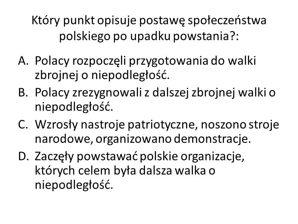 Który punkt opisuje postawę społeczeństwa polskiego po upadku powstania?: A.Polacy rozpoczęli przygotowania do walki zbrojnej o niepodległość.