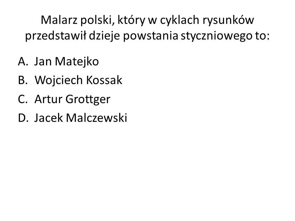 Malarz polski, który w cyklach rysunków przedstawił dzieje powstania styczniowego to: A.Jan Matejko B.Wojciech Kossak C.Artur Grottger D.Jacek Malczewski