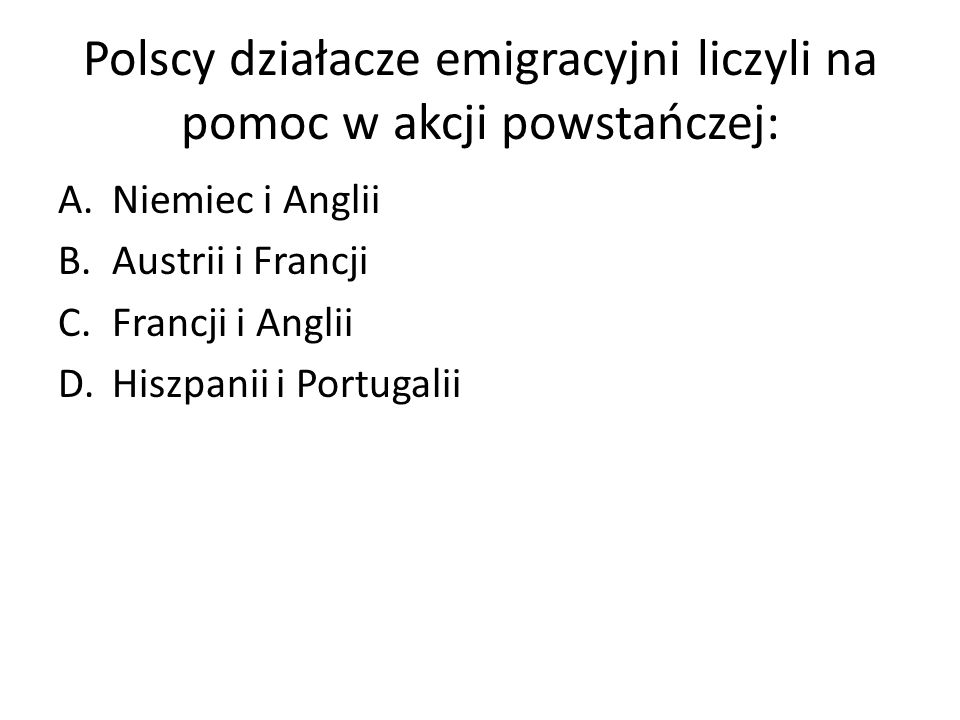 Polscy działacze emigracyjni liczyli na pomoc w akcji powstańczej: A.Niemiec i Anglii B.Austrii i Francji C.Francji i Anglii D.Hiszpanii i Portugalii