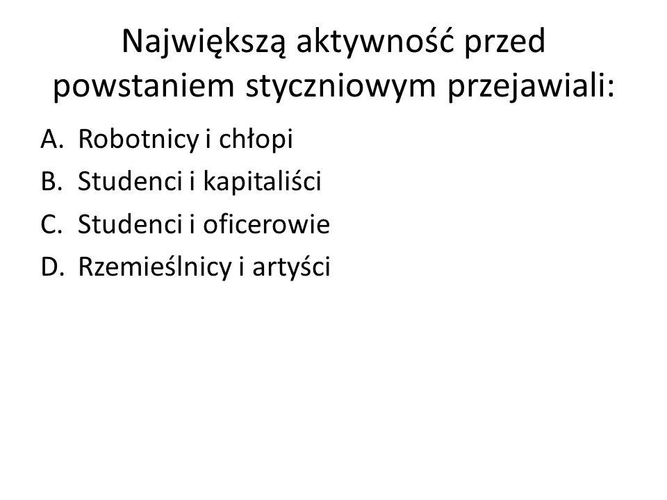 Największą aktywność przed powstaniem styczniowym przejawiali: A.Robotnicy i chłopi B.Studenci i kapitaliści C.Studenci i oficerowie D.Rzemieślnicy i artyści