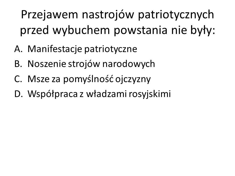 Przejawem nastrojów patriotycznych przed wybuchem powstania nie były: A.Manifestacje patriotyczne B.Noszenie strojów narodowych C.Msze za pomyślność ojczyzny D.Współpraca z władzami rosyjskimi