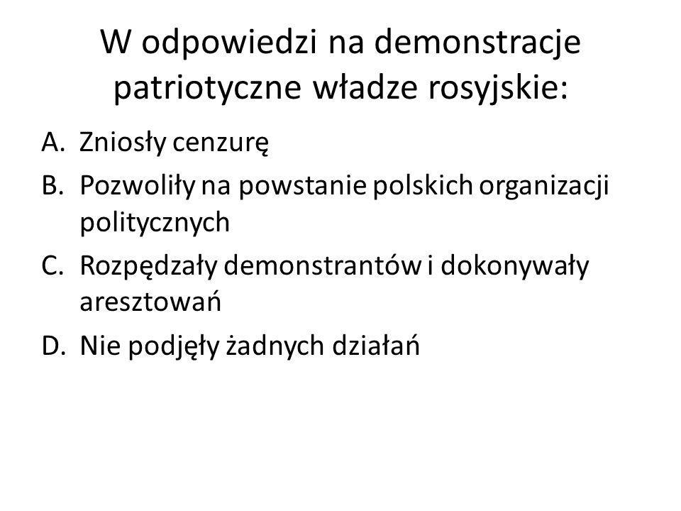 W odpowiedzi na demonstracje patriotyczne władze rosyjskie: A.Zniosły cenzurę B.Pozwoliły na powstanie polskich organizacji politycznych C.Rozpędzały demonstrantów i dokonywały aresztowań D.Nie podjęły żadnych działań