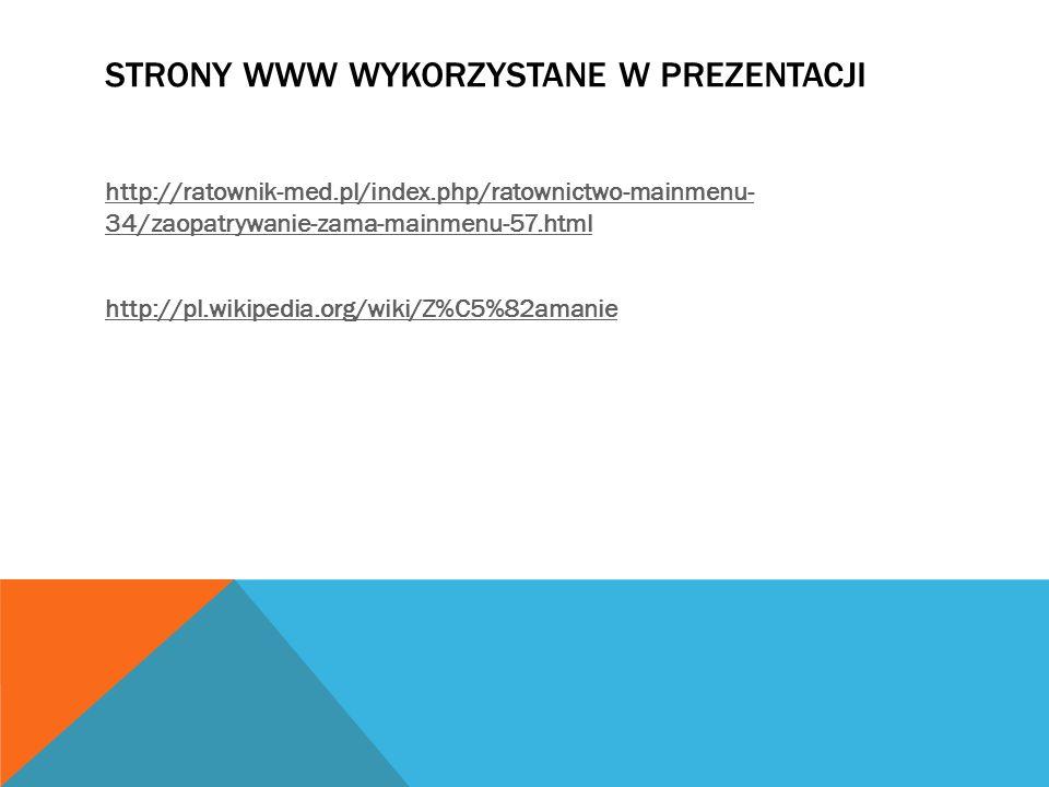 STRONY WWW WYKORZYSTANE W PREZENTACJI http://ratownik-med.pl/index.php/ratownictwo-mainmenu- 34/zaopatrywanie-zama-mainmenu-57.html http://pl.wikipedi