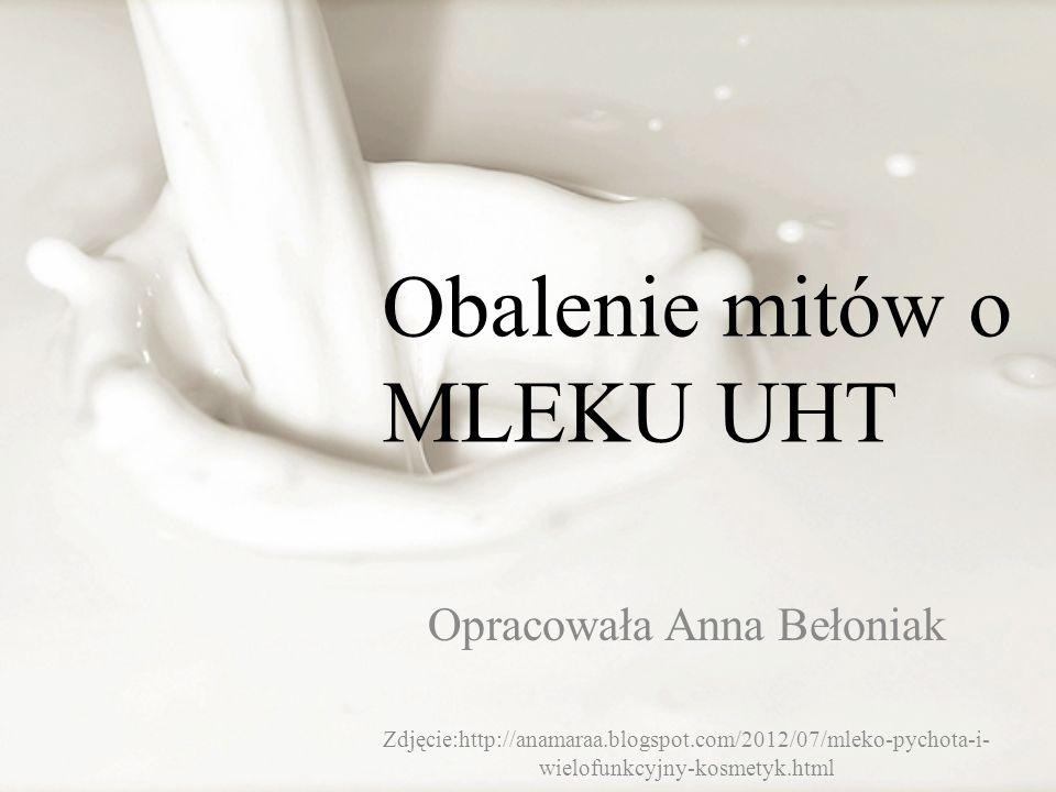 Opracowała Anna Bełoniak Zdjęcie:http://anamaraa.blogspot.com/2012/07/mleko-pychota-i- wielofunkcyjny-kosmetyk.html Obalenie mitów o MLEKU UHT