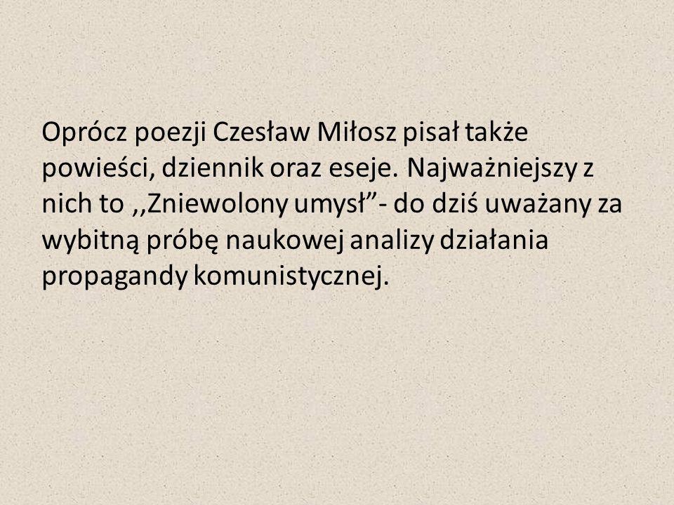 Oprócz poezji Czesław Miłosz pisał także powieści, dziennik oraz eseje. Najważniejszy z nich to,,Zniewolony umysł- do dziś uważany za wybitną próbę na