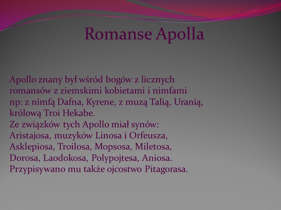 Apollo znany był wśród bogów z licznych romansów z ziemskimi kobietami i nimfami np: z nimfą Dafna, Kyrene, z muzą Talią, Uranią, królową Troi Hekabe.