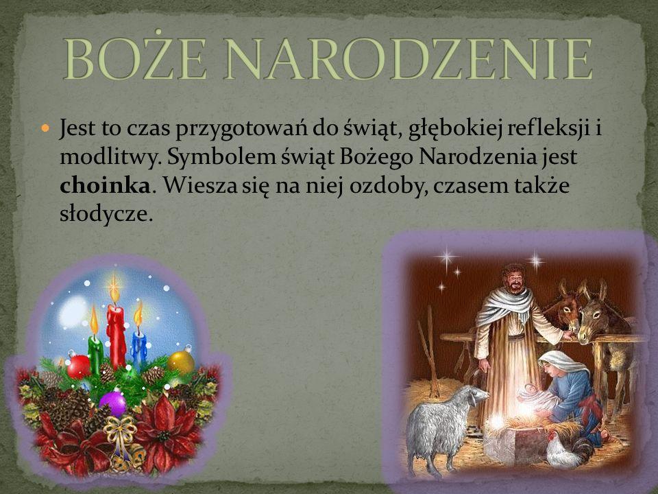 Jest to czas przygotowań do świąt, głębokiej refleksji i modlitwy. Symbolem świąt Bożego Narodzenia jest choinka. Wiesza się na niej ozdoby, czasem ta