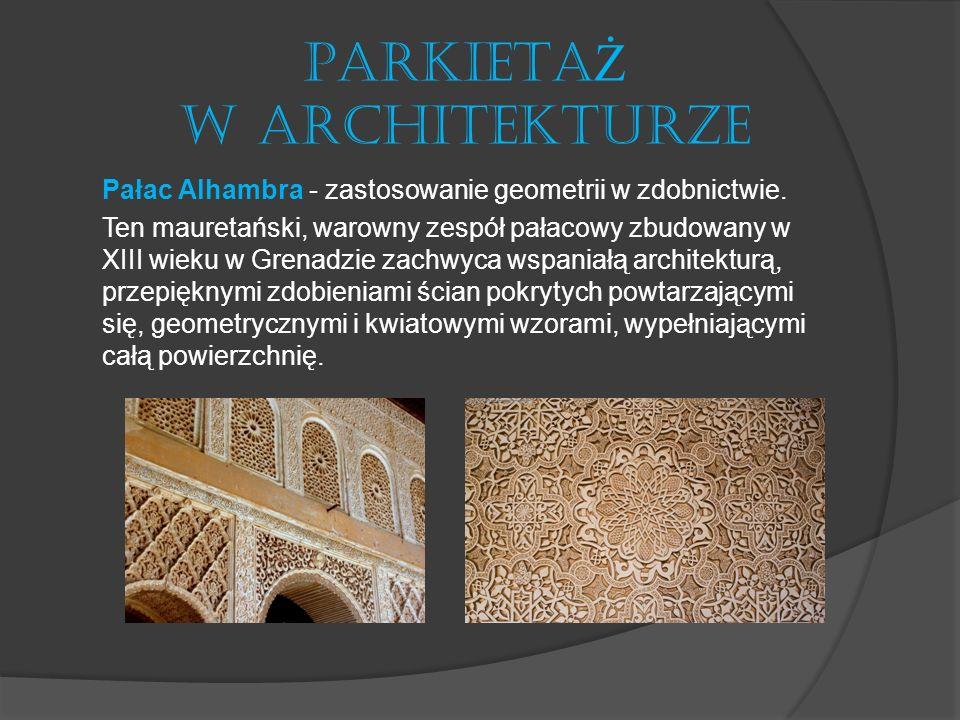 PARKIETA Ż W ARCHITEKTURZE Pałac Alhambra - zastosowanie geometrii w zdobnictwie. Ten mauretański, warowny zespół pałacowy zbudowany w XIII wieku w Gr