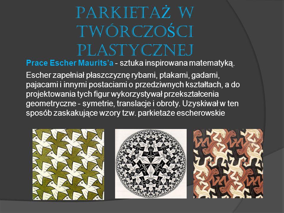 PARKIETA Ż W TWÓRCZO Ś CI PLASTYCZNEJ Prace Escher Mauritsa - sztuka inspirowana matematyką. Escher zapełniał płaszczyznę rybami, ptakami, gadami, paj