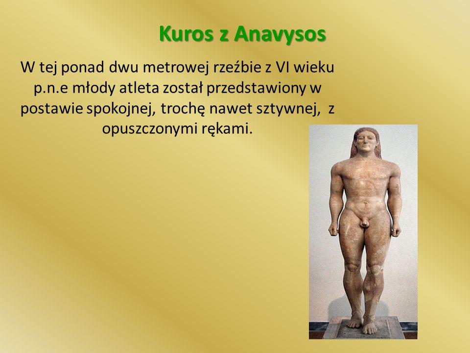 Kuros z Anavysos W tej ponad dwu metrowej rzeźbie z VI wieku p.n.e młody atleta został przedstawiony w postawie spokojnej, trochę nawet sztywnej, z opuszczonymi rękami.