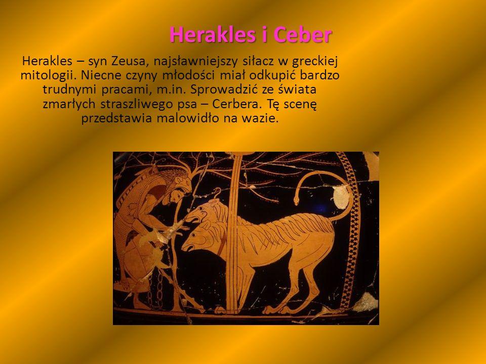 Herakles i Ceber Herakles – syn Zeusa, najsławniejszy siłacz w greckiej mitologii.