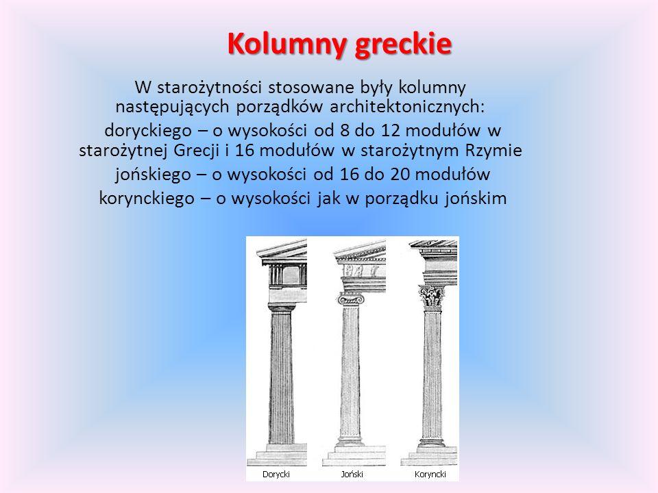 Kolumny greckie W starożytności stosowane były kolumny następujących porządków architektonicznych: doryckiego – o wysokości od 8 do 12 modułów w starożytnej Grecji i 16 modułów w starożytnym Rzymie jońskiego – o wysokości od 16 do 20 modułów korynckiego – o wysokości jak w porządku jońskim